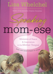 Speaking Mom-ese: Moments of Peace & Inspiration in the Mother Tongue from One Mom's Heart to Yours  -     By: Lisa Whelchel