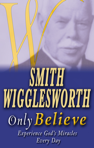 Smith Wigglesworth: Only Believe - eBook  -     By: Smith Wigglesworth