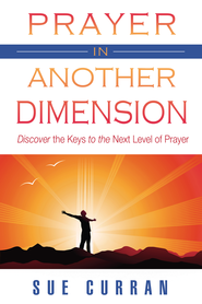 Prayer in Another Dimension: Discover the Keys to the Next Level of Prayer - eBook  -     By: Sue Curran
