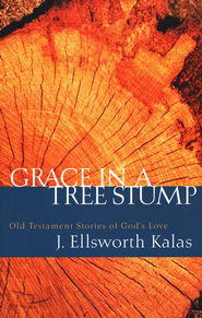 Grace in a Tree Stump: Old Testament Stories of God's Love  -     By: J. Ellsworth Kalas