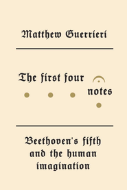 The First Four Notes: Beethoven's Fifth and the Human Imagination - eBook  -     By: Matthew Guerrieri