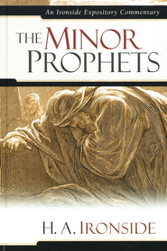 The Minor Prophets: An Ironside Expository Commentary  -     By: H.A. Ironside