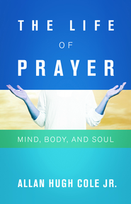 The Life of Prayer: Mind, Body, and Soul - eBook  -     By: Allan Hugh Cole Jr.