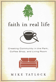 Faith in Real Life: Creating Community in the Park, Coffee Shop, and Living Room  -              By: Mike Tatlock