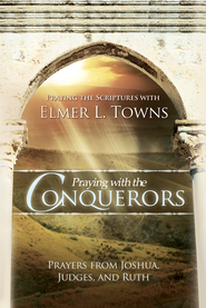 Praying with the Conquerors: Prayers From Joshua, Judges, and Ruth (Praying the Scriptures) - eBook  -     By: Elmer L. Towns