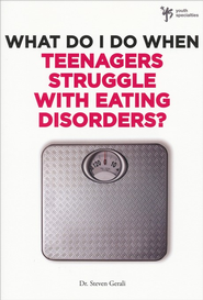 What Do I Do When Teenagers Struggle with Eating Disorders?  -     By: Dr. Steven Gerali