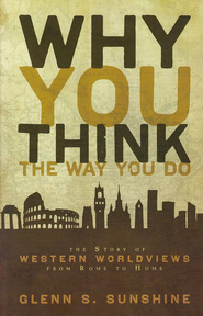 Why You Think the Way You Do: The Story of Western Worldviews from Rome to Home  -     By: Glenn S. Sunshine