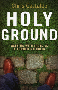 Holy Ground: Walking with Jesus As a Former Catholic   -     By: Christopher A. Castaldo