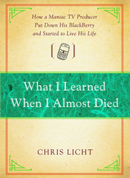 What I Learned When I Almost Died: How a Maniac TV Producer Put Down His BlackBerry and Started to Live His Life - eBook  -     By: Chris Licht