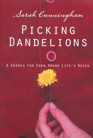 Picking Dandelions: A Search for Eden Among Life's Weeds  -              By: Sarah Cunningham