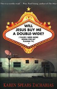 Will Jesus Buy Me a Double-Wide? (Cause I Need More Room for My Plasma TV)  -     By: Karen Spears Zacharias