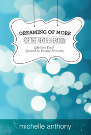 Dreaming of More for the Next Generation: Lifetime Faith Ignited by Family Ministry - eBook  -     By: Michelle Anthony