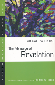 The Message of Revelation: The Bible Speaks Today [BST]   -              Edited By: John Stott                   By: Michael Wilcock