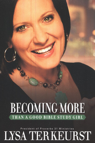 Becoming More Than a Good Bible Study Girl  -              By: Lysa TerKeurst