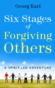 Six Stages of Forgiving Others: A Spirit-Led Adventure / Digital original - eBook  -     By: Georg Karl