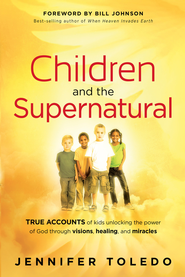 Children and the Supernatural: True accounts of kids unlocking the power of God through visions, healing, and miracles - eBook  -     By: Jennifer Toledo