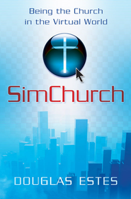 SimChurch: Being the Church in the Virtual World - eBook  -     By: Douglas C. Estes