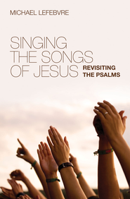 Singing the Songs of Jesus: Revisiting the Psalms - eBook  -     By: Michael Lefebvre