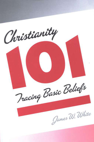 Christianity 101: Tracing Basic Beliefs  -     By: James W. White