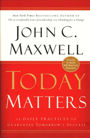 Today Matters: 12 Daily Practices to Guarantee Tomorrow's Success   -              By: John C. Maxwell