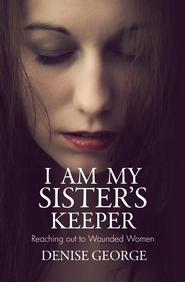 I Am My Sister's Keeper: Reaching out to Wounded Women - eBook  -     By: Denise George
