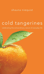 Cold Tangerines: Celebrating the Extraordinary Nature of Everyday Life - eBook  -     By: Shauna Niequist
