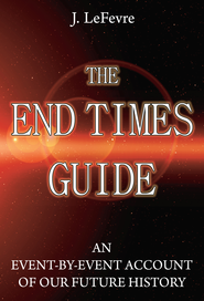 The End Times Guide: An Event-by-Event Account of Our Future History - eBook  -     By: James LeFevre