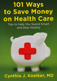 101 Ways to Save Money on Health Care: Tips to Help  You Spend Smart and Stay Healthy  -     By: Cynthia J. Koelker