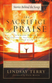 The Sacrifice of Praise: Stories Behind the Greatest Praise and Worship Songs of All Time  -     By: Lindsay Terry