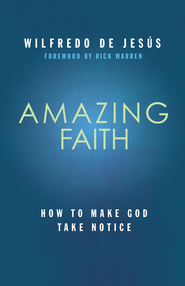 Amazing Faith: How To Make God Take Notice - eBook  -     By: Wilfredo de Jesus