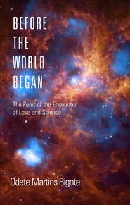 Before the World Began: The Point of the Encounter of Love and Science - eBook  -     By: Odete Martins Bigote