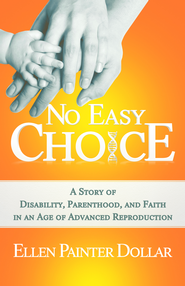 No Easy Choice: A Story of Disability, Parenthood, and Faith in an Age of Advanced Reproduction - eBook  -     By: Ellen Painter Dollar