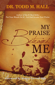 My Praise Betrayed Me - eBook  -     By: Todd Hall Sr.