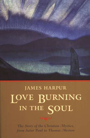 Love Burning in the Soul: The Story of Christian Mystics, from Saint Paul to Thomas Merton  -              By: James Harpur