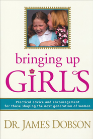 Bringing Up Girls:  Practical Advice and Encouragement for Those Shaping the Next Generation of Women  -     By: Dr. James Dobson