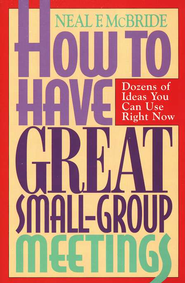 How to Have Great Small Group Meetings: Dozens of Ideas You Can Use Right Now  -     By: Neal McBride