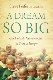 A Dream So Big: Our Unlikely Journey to End the Tears of Hunger - eBook  -     By: Steve Peifer, Gregg Lewis