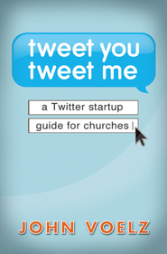 Tweet You, Tweet Me: A Twitter Startup Guide for Churches - eBook  -     By: John Voelz