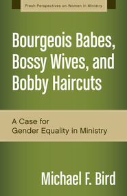 Bourgeois Babes, Bossy Wives, and Bobby Haircuts: A Modest Case for Gender Equality in Ministry - eBook  -     By: Michael F. Bird