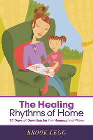 The Healing Rhythms of Home: 30 Days of Devotion for the Homeschool Mom - eBook  -     By: Brook Legg