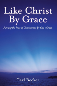 Like Christ By Grace: Pursuing the Prize of Christlikeness By Gods Grace - eBook  -     By: Carl Becker