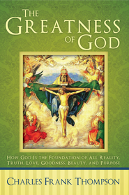 The Greatness of God: How God Is the Foundation of All Reality, Truth, Love, Goodness, Beauty, and Purpose - eBook  -     By: Charles Thompson