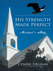 His Strength Made Perfect: Michaels Story - eBook  -     By: Cyndie Degnan