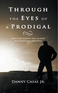Through the Eyes of a Prodigal: Hope for parents and leaders with wayward children - eBook  -     By: Danny Casas Jr.