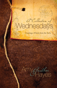 A Collection of Wednesdays: Creating a Whole from the Parts - eBook  -     By: Amy Gaither Hayes