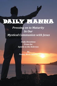Daily Manna: Pressing on to Maturity in Our Mystical Communion with Jesus: Daily Devotions from the Epistle to the Hebrews - eBook  -     By: Pastor Mick Cupples