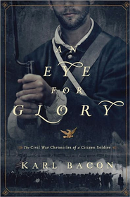 An Eye for Glory: The Civil War Chronicles of a Citizen Soldier - eBook  -     By: Karl Bacon
