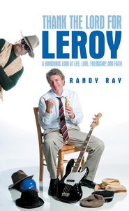 Thank the Lord for Leroy: A Humorous Look at Life, Love, Friendship, and Faith - eBook  -     By: Randy Ray