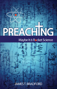 Preaching: Maybe It Is Rocket Science  -     By: James T. Bradford