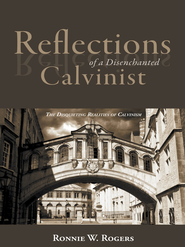 Reflections of a Disenchanted Calvinist: The Disquieting Realities of Calvinism - eBook  -     By: Ronnie Rogers